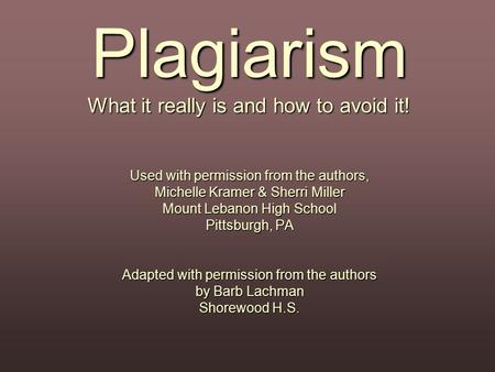 Plagiarism What it really is and how to avoid it! Used with permission from the authors, Michelle Kramer & Sherri Miller Mount Lebanon High School Pittsburgh,