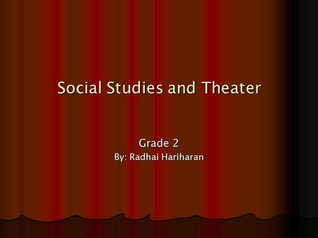Social Studies and Theater Grade 2 By: Radhai Hariharan.
