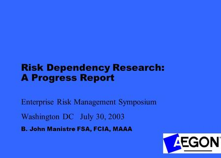 B. John Manistre FSA, FCIA, MAAA Risk Dependency Research: A Progress Report Enterprise Risk Management Symposium Washington DC July 30, 2003.