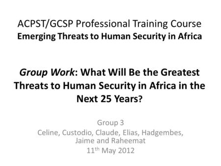 ACPST/GCSP Professional Training Course Emerging Threats to Human Security in Africa Group Work: What Will Be the Greatest Threats to Human Security in.