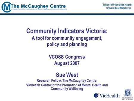 School of Population Health University of Melbourne Community Indicators Victoria: A tool for community engagement, policy and planning VCOSS Congress.