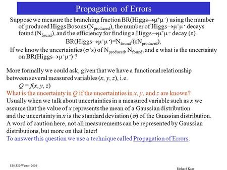 880.P20 Winter 2006 Richard Kass Propagation of Errors Suppose we measure the branching fraction BR(Higgs  +  - ) using the number of produced Higgs.