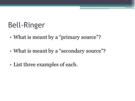 "Bell-Ringer What is meant by a ""primary source""? What is meant by a ""secondary source""? List three examples of each."