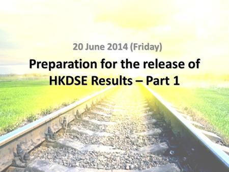 Preparation for the release of HKDSE Results – Part 1 20 June 2014 (Friday)