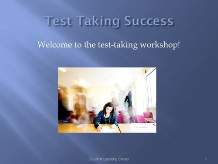 Welcome to the test-taking workshop! Student Learning Center1.