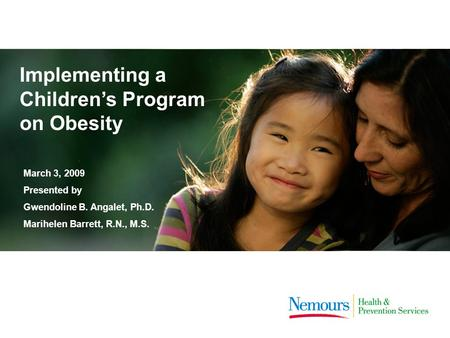 Implementing a Children's Program on Obesity March 3, 2009 Presented by Gwendoline B. Angalet, Ph.D. Marihelen Barrett, R.N., M.S.