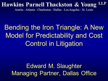 Bending the Iron Triangle: A New Model for Predictability and Cost Control in Litigation Edward M. Slaughter Managing Partner, Dallas Office Hawkins Parnell.