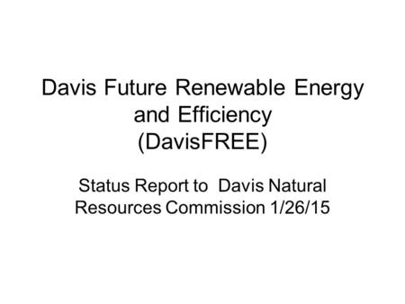 Davis Future Renewable Energy and Efficiency (DavisFREE) Status Report to Davis Natural Resources Commission 1/26/15.