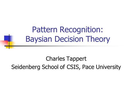 Pattern Recognition: Baysian Decision Theory Charles Tappert Seidenberg School of CSIS, Pace University.
