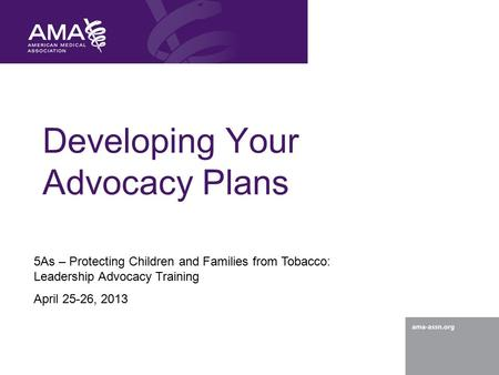 Developing Your Advocacy Plans 5As – Protecting Children and Families from Tobacco: Leadership Advocacy Training April 25-26, 2013.