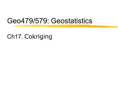 Geo479/579: Geostatistics Ch17. Cokriging. Data sets often contain more than one variable of interest These variables are usually spatially cross- correlated.