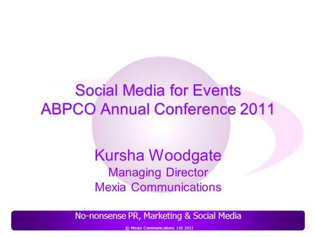 No-nonsense PR, Marketing & Social Media © Mexia Communications Ltd 2011 Social Media for Events ABPCO Annual Conference 2011 Kursha Woodgate Managing.