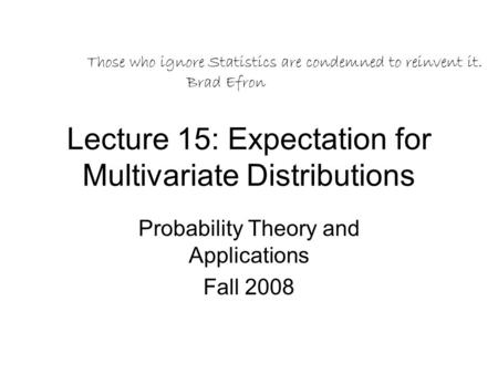 Lecture 15: Expectation for Multivariate Distributions Probability Theory and Applications Fall 2008 Those who ignore Statistics are condemned to reinvent.