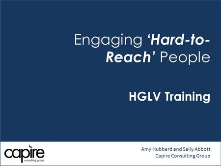 Engaging 'Hard-to- Reach' People HGLV Training Amy Hubbard and Sally Abbott Capire Consulting Group.