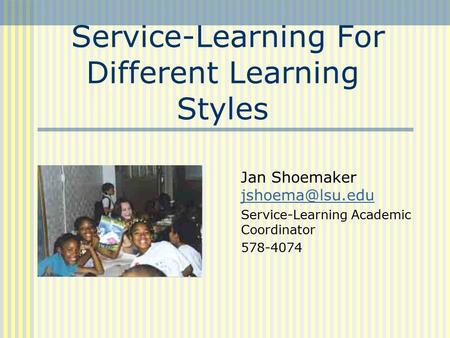 Service-Learning For Different Learning Styles Jan Shoemaker  Service-Learning Academic Coordinator 578-4074.
