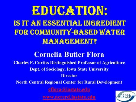 Education: Is it an essential ingredient for community-based Water Management? Cornelia Butler Flora Charles F. Curtiss Distinguished Professor of Agriculture.