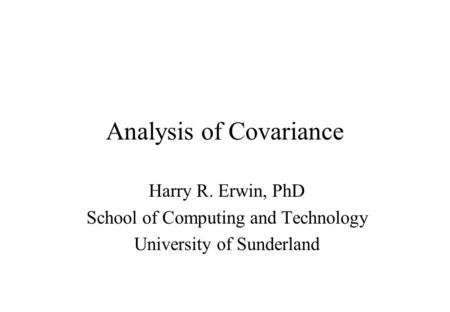 Analysis of Covariance Harry R. Erwin, PhD School of Computing and Technology University of Sunderland.