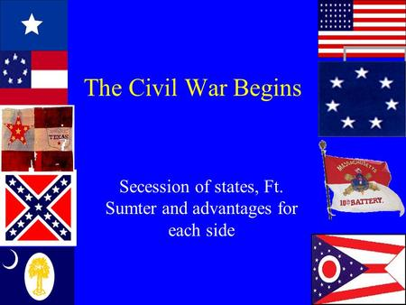 The Civil War Begins Secession of states, Ft. Sumter and advantages for each side.