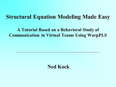 Structural Equation Modeling Made Easy A Tutorial Based on a Behavioral Study of Communication in Virtual Teams Using WarpPLS Ned Kock.