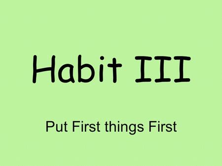Habit III Put First things First. The Comfort Zone Your comfort zone represents things that you are familiar with, places you know, friends you're at.