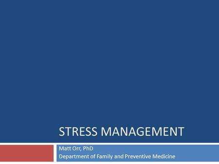 STRESS MANAGEMENT Matt Orr, PhD Department of Family and Preventive Medicine.
