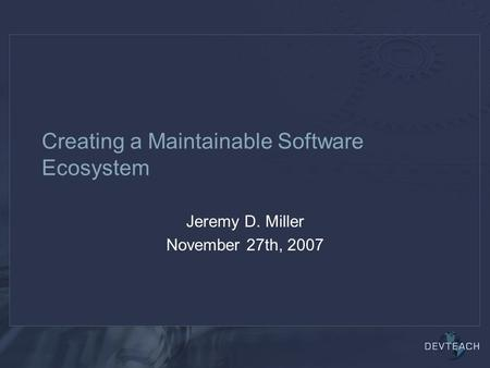 Creating a Maintainable Software Ecosystem Jeremy D. Miller November 27th, 2007.