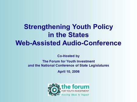 Strengthening Youth Policy in the States Web-Assisted Audio-Conference Co-Hosted by The Forum for Youth Investment and the National Conference of State.
