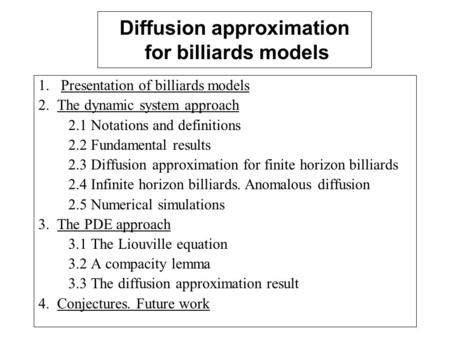 Diffusion approximation for billiards models 1. Presentation of billiards models 2. The dynamic system approach 2.1 Notations and definitions 2.2 Fundamental.