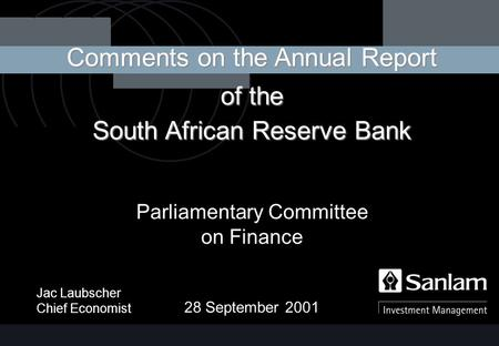 Jac Laubscher Chief Economist Comments on the Annual Report of the South African Reserve Bank Parliamentary Committee on Finance 28 September 2001.