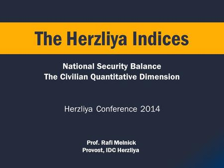 Prof. Rafi Melnick Provost, IDC Herzliya National Security Balance The Civilian Quantitative Dimension The Herzliya Indices Herzliya Conference 2014.
