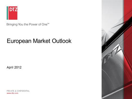 PRIVATE & CONFIDENTIAL www.dtz.com European Market Outlook April 2012.