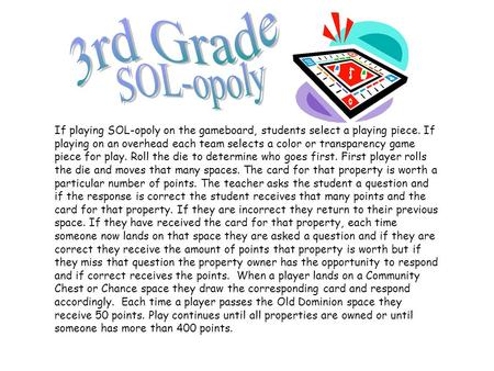 If playing SOL-opoly on the gameboard, students select a playing piece. If playing on an overhead each team selects a color or transparency game piece.