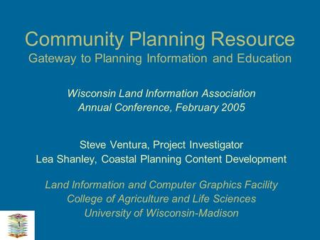 1 Community Planning Resource Gateway to Planning Information and Education Wisconsin Land Information Association Annual Conference, February 2005 Steve.