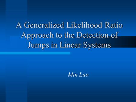 A Generalized Likelihood Ratio Approach to the Detection of Jumps in Linear Systems Min Luo.