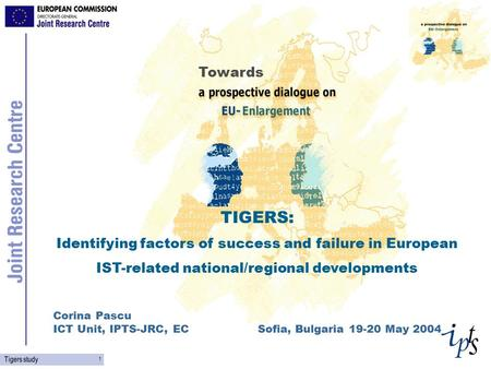 1 Tigers study TIGERS: Identifying factors of success and failure in European IST-related national/regional developments Corina Pascu ICT Unit, IPTS-JRC,
