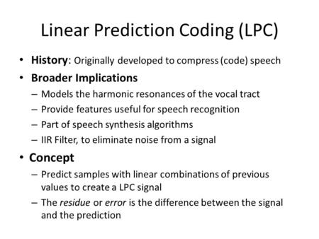 Linear Prediction Coding (LPC) History: Originally developed to compress (code) speech Broader Implications – Models the harmonic resonances of the vocal.