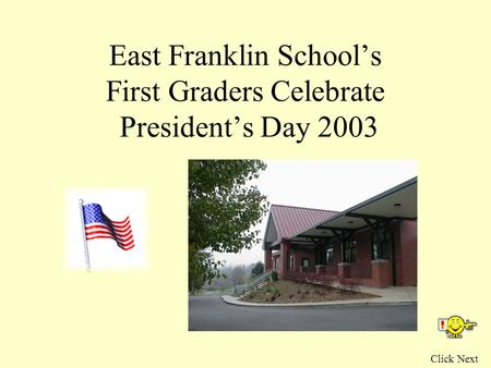 East Franklin School's First Graders Celebrate President's Day 2003 Click Next.