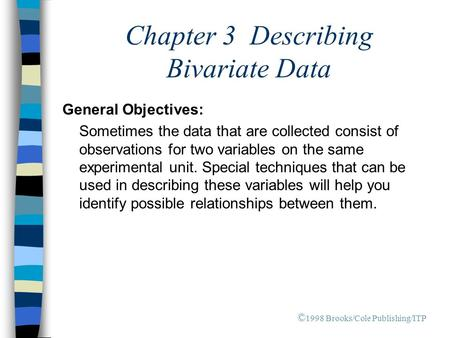 Chapter 3 Describing Bivariate Data General Objectives: Sometimes the data that are collected consist of observations for two variables on the same experimental.