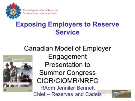 Promoting the value of Reservists Les réservistes...une valeur sûre Exposing Employers to Reserve Service Canadian Model of Employer Engagement Presentation.