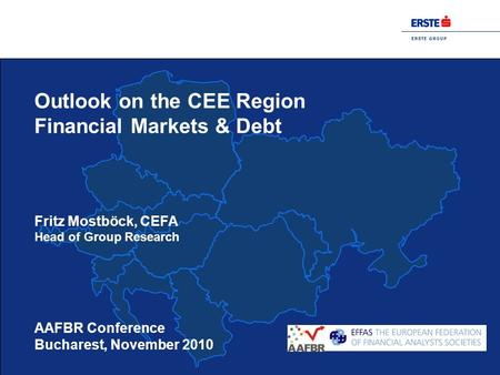 E R S T E G R O U P AAFBR Conference Bucharest, November 2010 Outlook on the CEE Region Financial Markets & Debt Fritz Mostböck, CEFA Head of Group Research.