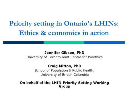 Priority setting in Ontario's LHINs: Ethics & economics in action Jennifer Gibson, PhD University of Toronto Joint Centre for Bioethics Craig Mitton, PhD.