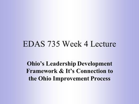 EDAS 735 Week 4 Lecture Ohio's Leadership Development Framework & It's Connection to the Ohio Improvement Process.