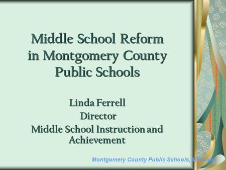 Montgomery County Public Schools, Maryland Middle School Reform in Montgomery County Public Schools Linda Ferrell Director Director Middle School Instruction.