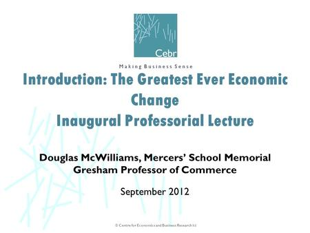 © Centre for Economics and Business Research ltd Douglas McWilliams, Mercers' School Memorial Gresham Professor of Commerce September 2012 Introduction: