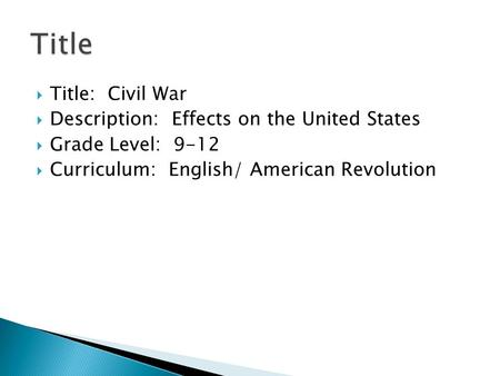  Title: Civil War  Description: Effects on the United States  Grade Level: 9-12  Curriculum: English/ American Revolution.