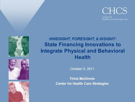 HINDSIGHT, FORESIGHT, & INSIGHT: State Financing Innovations to Integrate Physical and Behavioral Health October 5, 2011 Tricia McGinnis Center for Health.