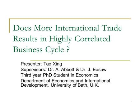 1 Does More International Trade Results in Highly Correlated Business Cycle ? Presenter: Tao Xing Supervisors: Dr. A. Abbott & Dr. J. Easaw Third year.