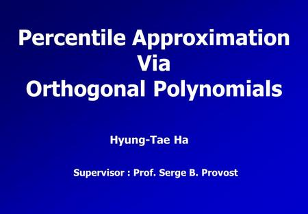 Percentile Approximation Via Orthogonal Polynomials Hyung-Tae Ha Supervisor : Prof. Serge B. Provost.
