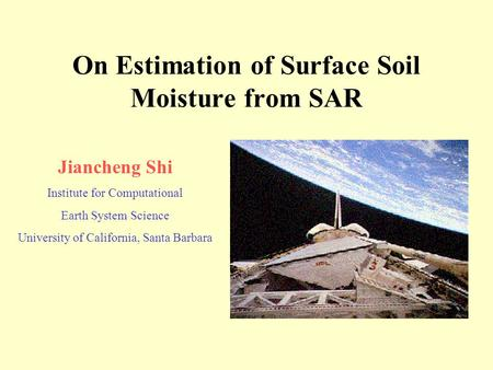 On Estimation of Surface Soil Moisture from SAR Jiancheng Shi Institute for Computational Earth System Science University of California, Santa Barbara.
