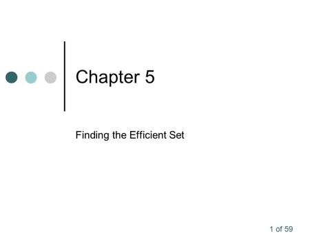 1 of 59 Chapter 5 Finding the Efficient Set. 2 of 59 Attainable Portfolios In the last chapter we identified the risk return relationships between different.